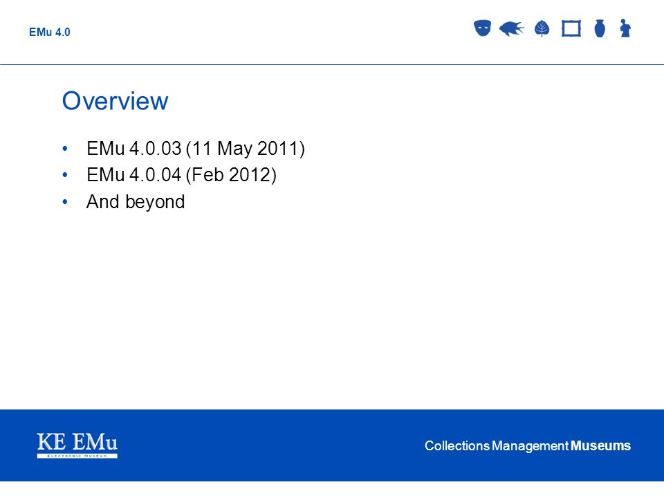 Overview EMu 4.0.03 (11 May 2011) EMu 4.0.04 (Feb 2012) And beyond