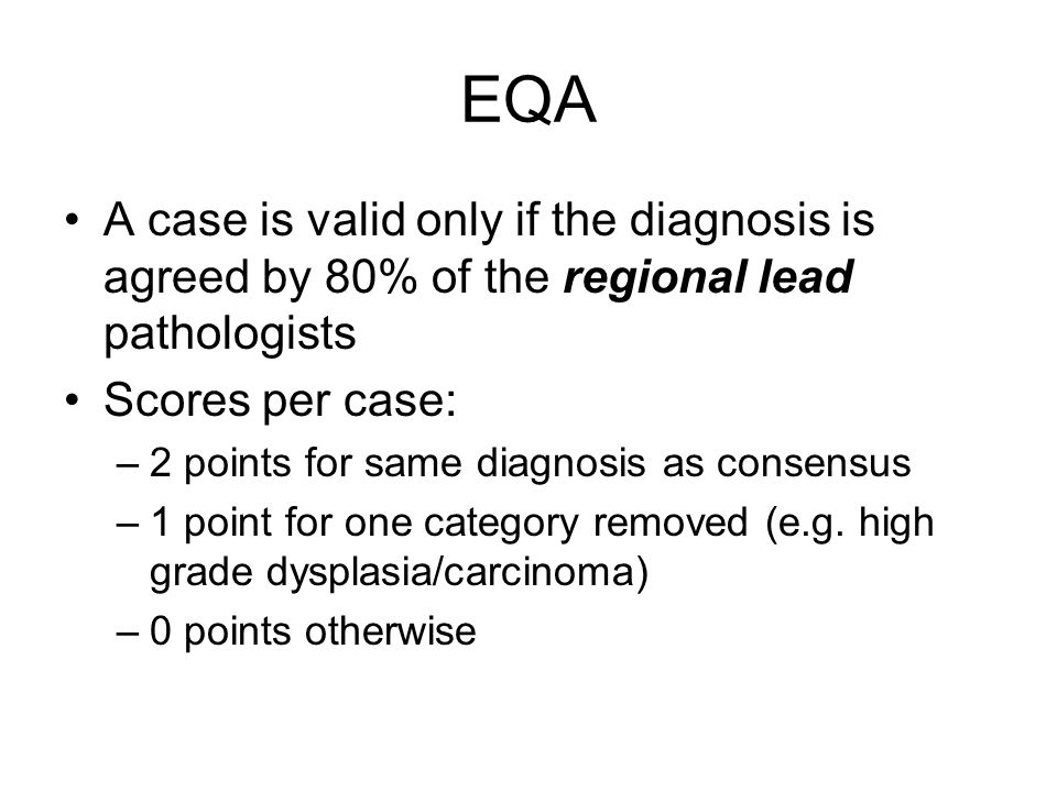 EQA A case is valid only if the diagnosis is agreed by 80% of the regional lead pathologists. Scores per case: