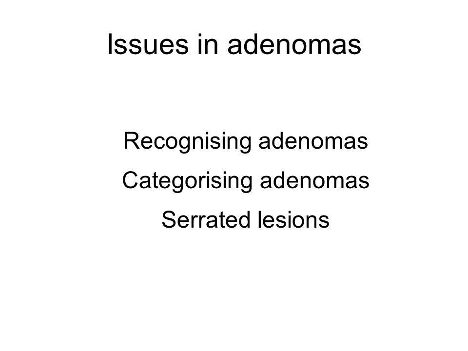 Recognising adenomas Categorising adenomas Serrated lesions