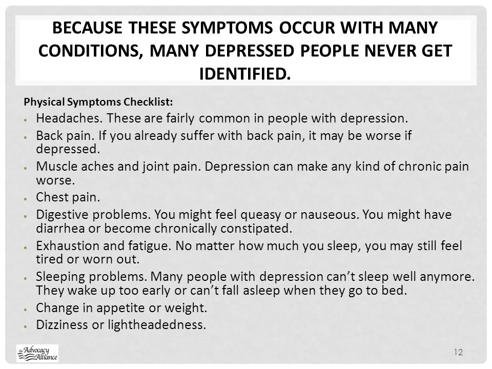 Because these symptoms occur with many conditions, many depressed people never get identified.