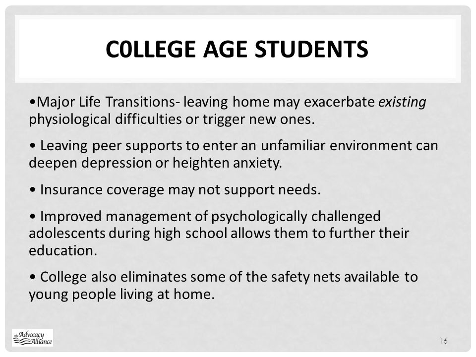 C0LLEGE AGE STUDENTS Major Life Transitions- leaving home may exacerbate existing physiological difficulties or trigger new ones.