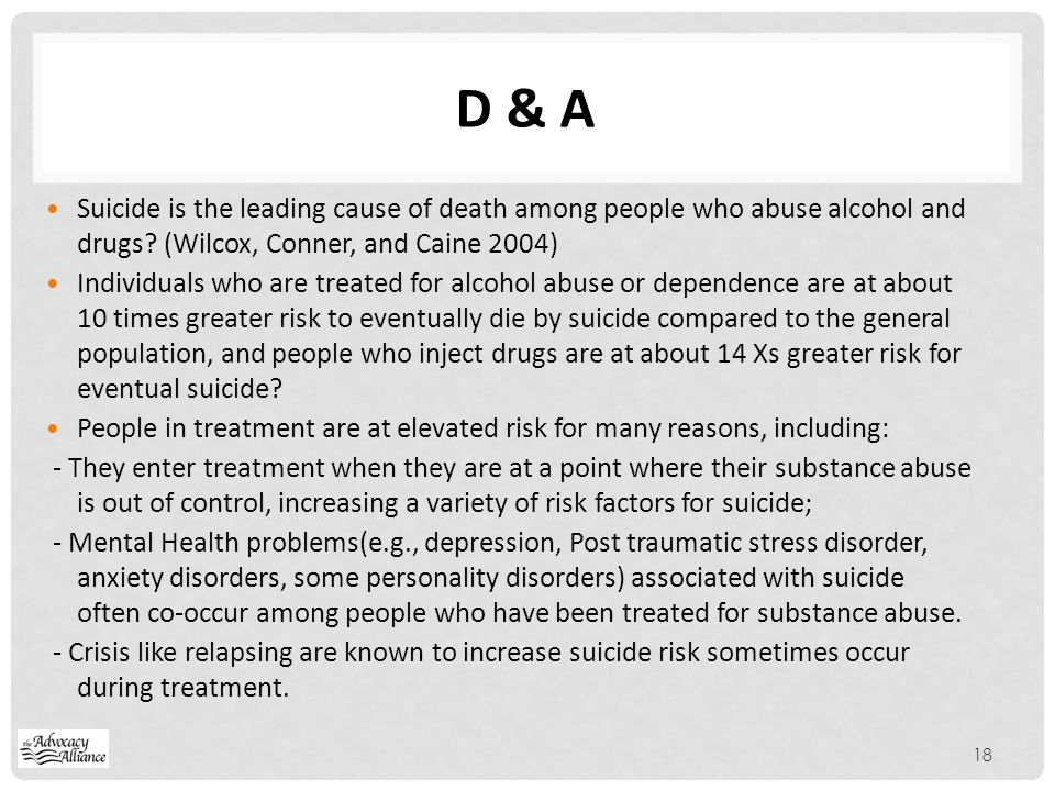 D & A Suicide is the leading cause of death among people who abuse alcohol and drugs (Wilcox, Conner, and Caine 2004)