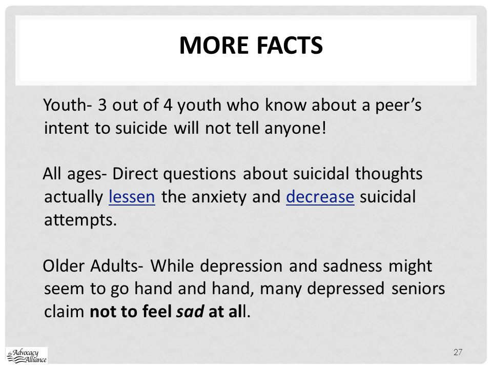 More Facts Youth- 3 out of 4 youth who know about a peer's intent to suicide will not tell anyone!