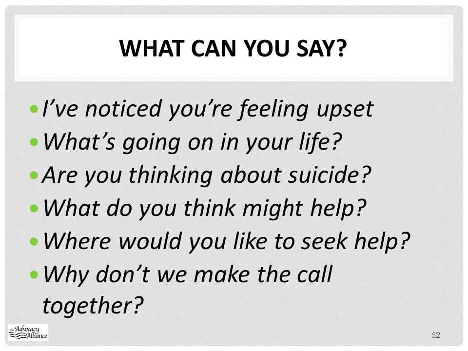 What can you say I've noticed you're feeling upset. What's going on in your life Are you thinking about suicide