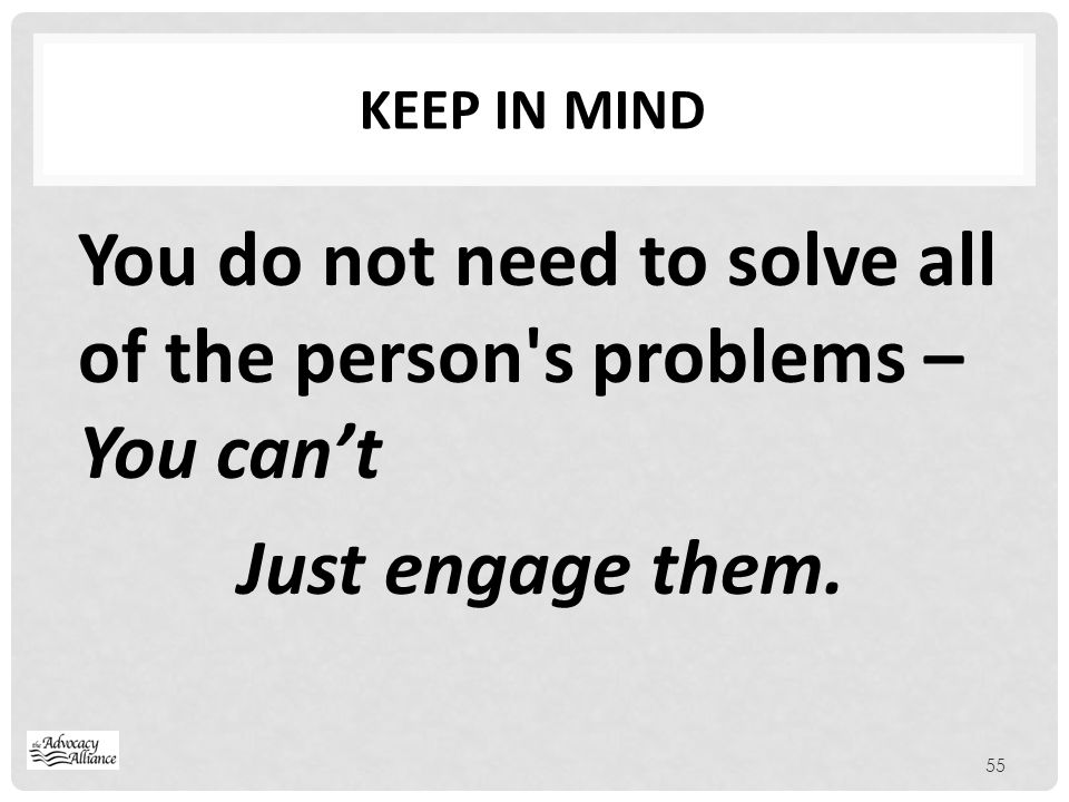 Keep in mind You do not need to solve all of the person s problems – You can't Just engage them.