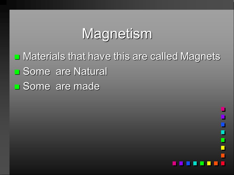 Magnetism Materials that have this are called Magnets Some are Natural