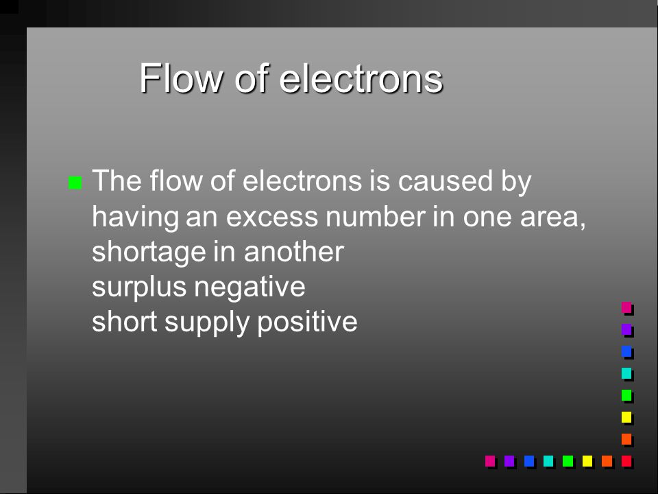Flow of electrons The flow of electrons is caused by having an excess number in one area, shortage in another surplus negative short supply positive.