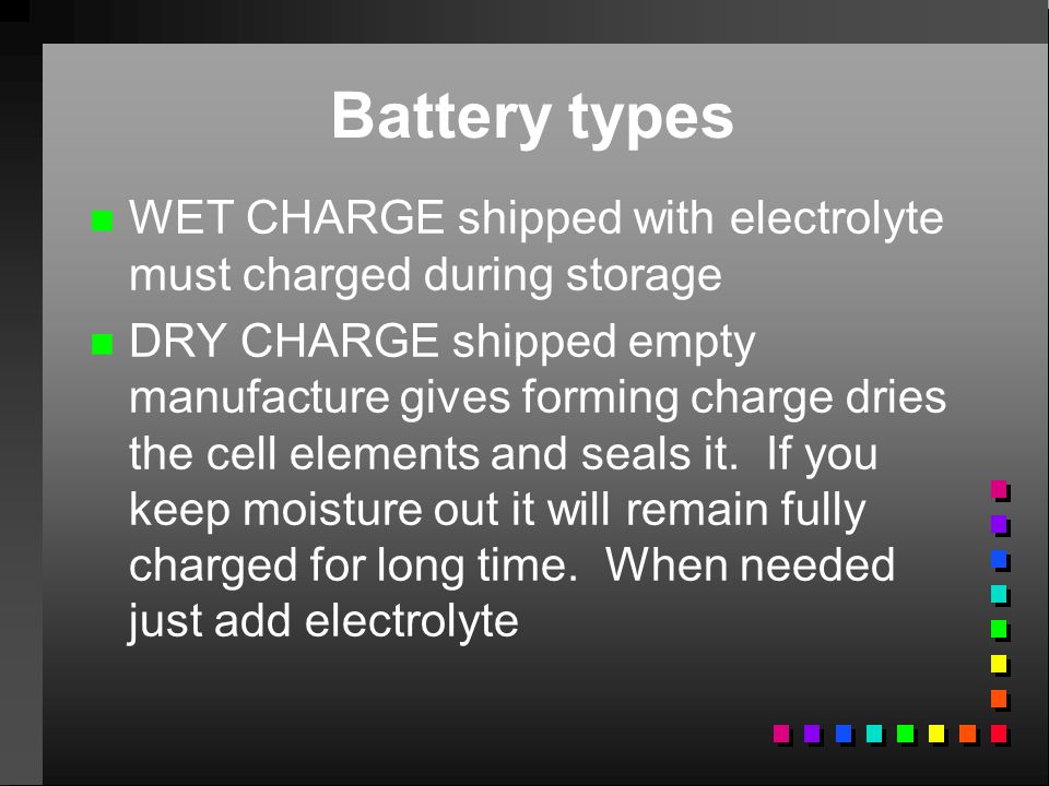 Battery types WET CHARGE shipped with electrolyte must charged during storage.