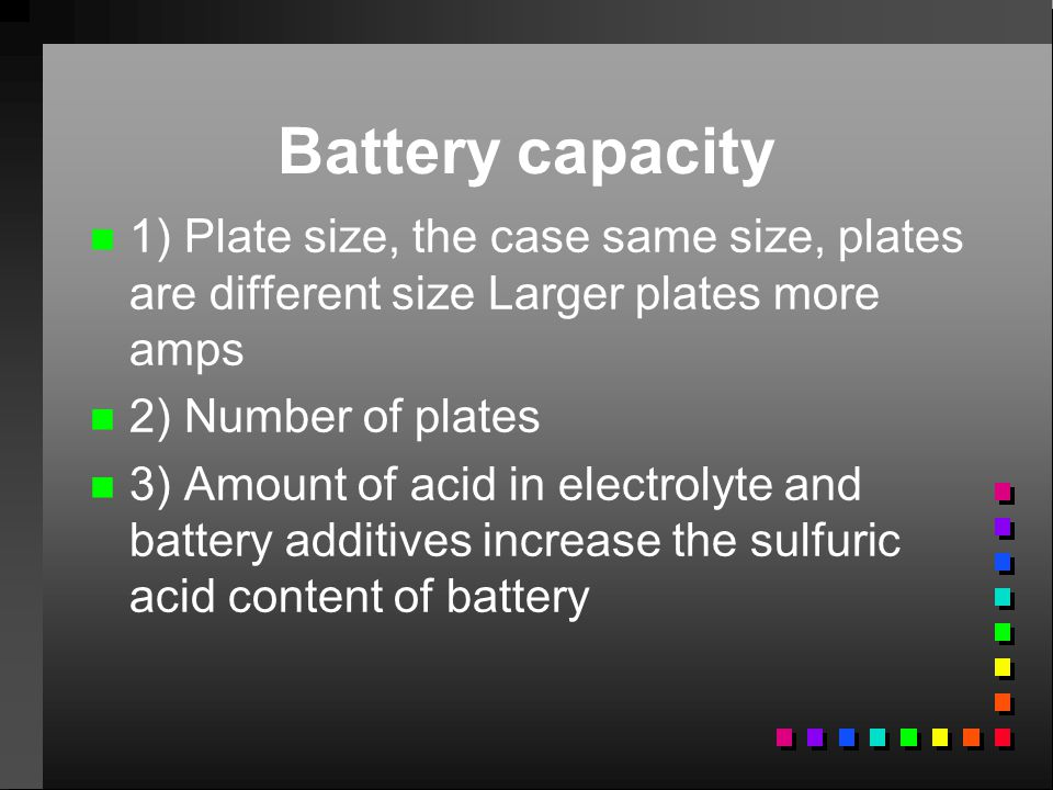 Battery capacity 1) Plate size, the case same size, plates are different size Larger plates more amps.
