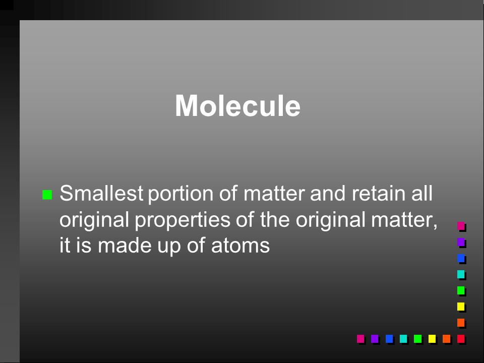 Molecule Smallest portion of matter and retain all original properties of the original matter, it is made up of atoms.