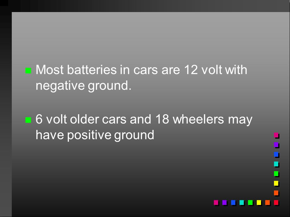 Most batteries in cars are 12 volt with negative ground.