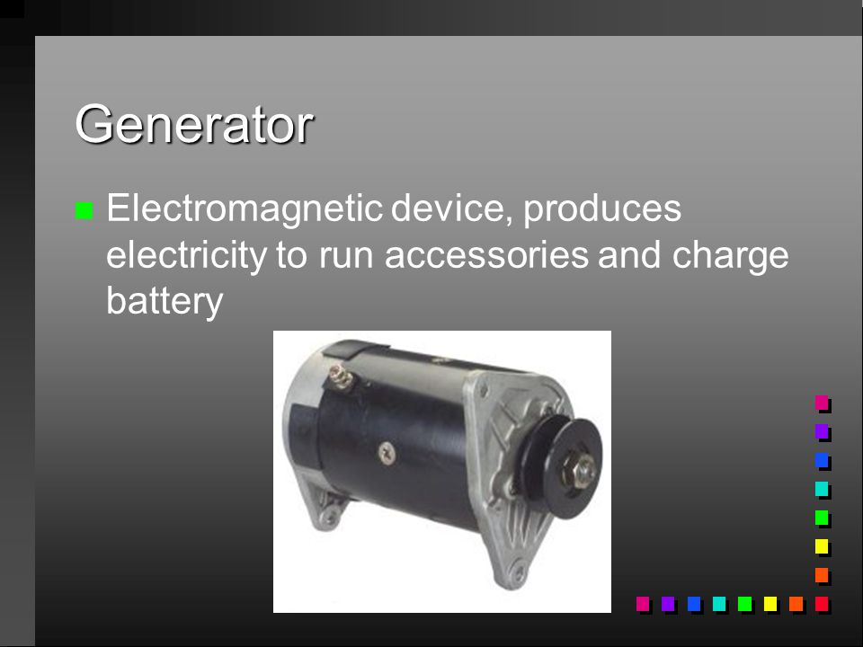 Generator Electromagnetic device, produces electricity to run accessories and charge battery