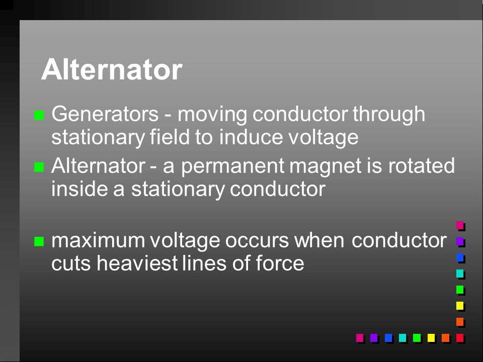Alternator Generators - moving conductor through stationary field to induce voltage.