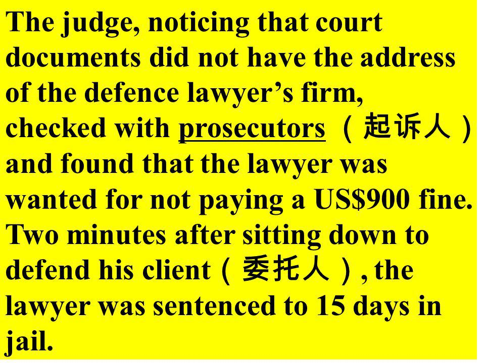 The judge, noticing that court documents did not have the address of the defence lawyer's firm, checked with prosecutors (起诉人)and found that the lawyer was wanted for not paying a US$900 fine.
