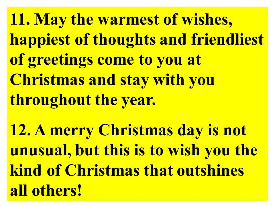 11. May the warmest of wishes, happiest of thoughts and friendliest of greetings come to you at Christmas and stay with you throughout the year.