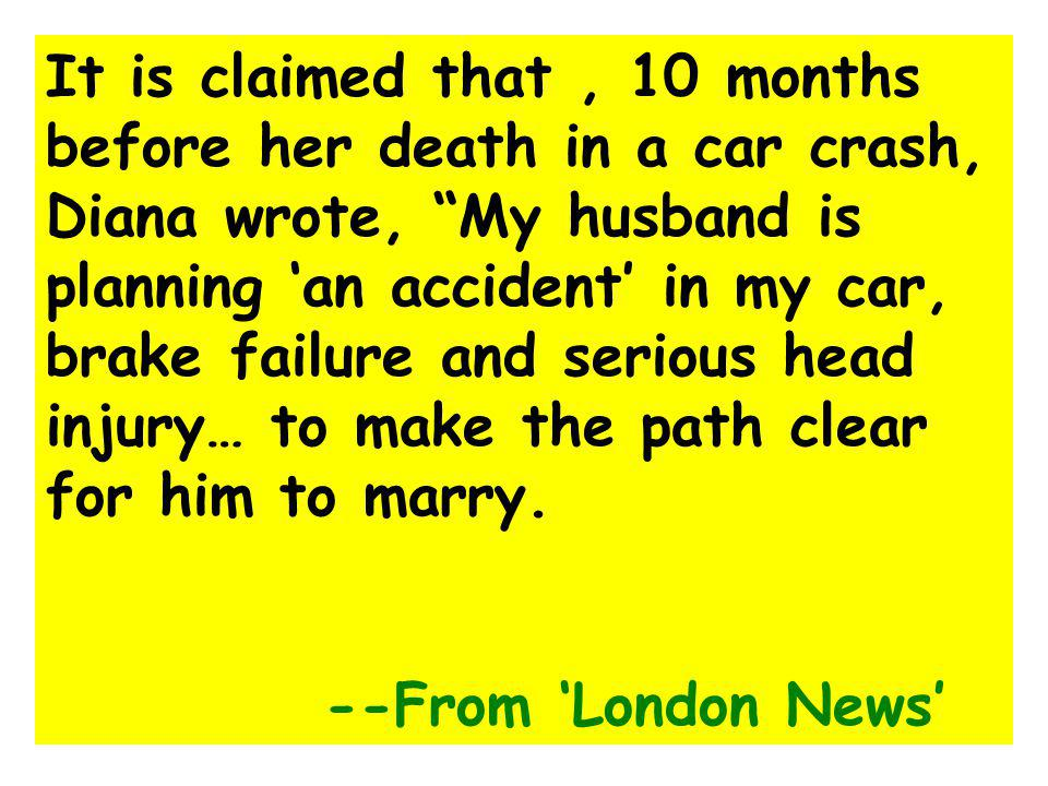 It is claimed that , 10 months before her death in a car crash, Diana wrote, My husband is planning 'an accident' in my car, brake failure and serious head injury… to make the path clear for him to marry.