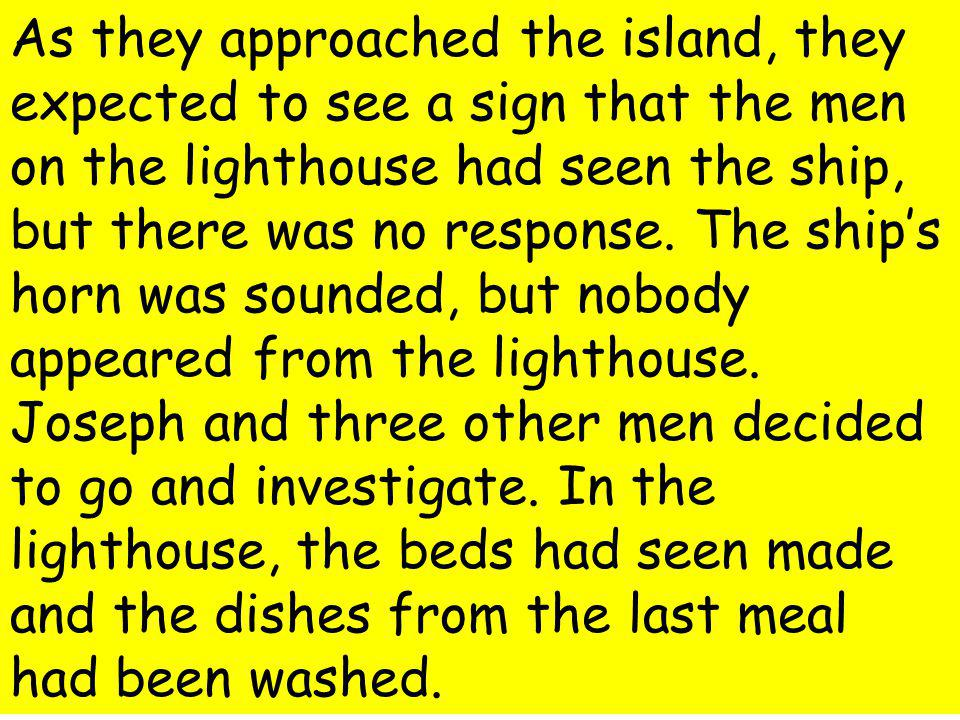 As they approached the island, they expected to see a sign that the men on the lighthouse had seen the ship, but there was no response.