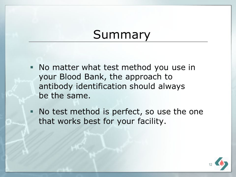 Summary No matter what test method you use in your Blood Bank, the approach to antibody identification should always be the same.