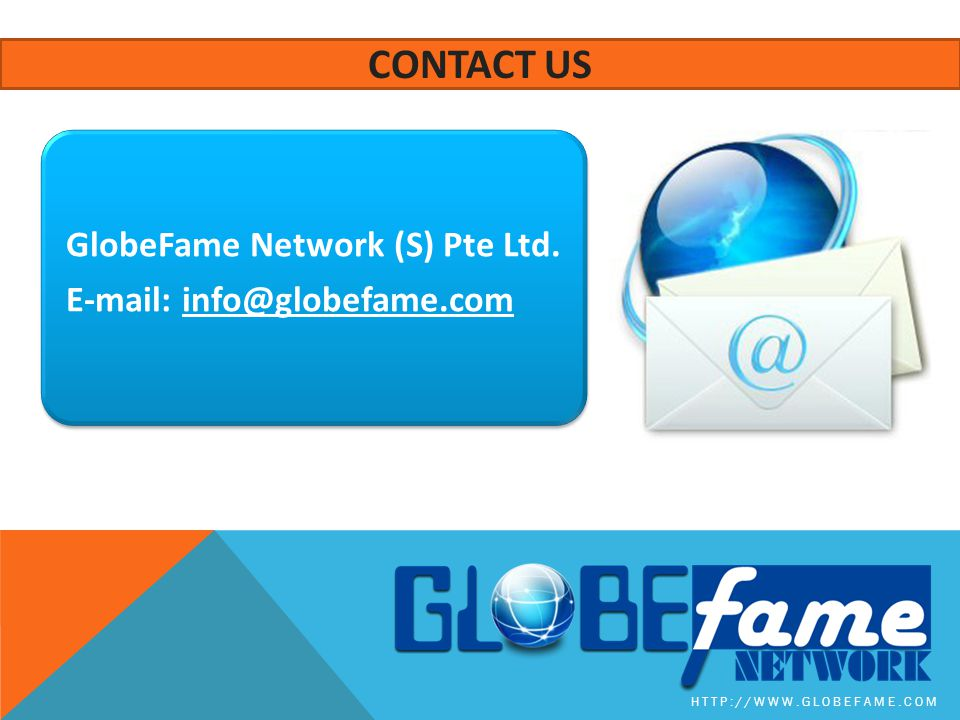 Contact us GlobeFame Network (S) Pte Ltd. E-mail: info@globefame.com