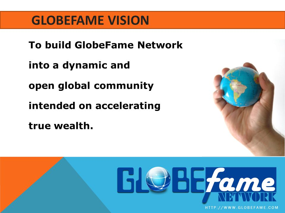 GLOBEFAME Vision To build GlobeFame Network into a dynamic and open global community intended on accelerating true wealth.