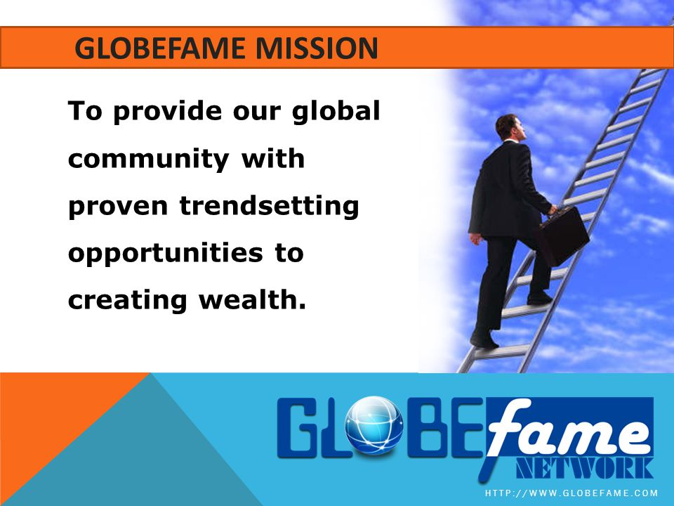 GLOBEFAME MISSION To provide our global community with proven trendsetting opportunities to creating wealth.