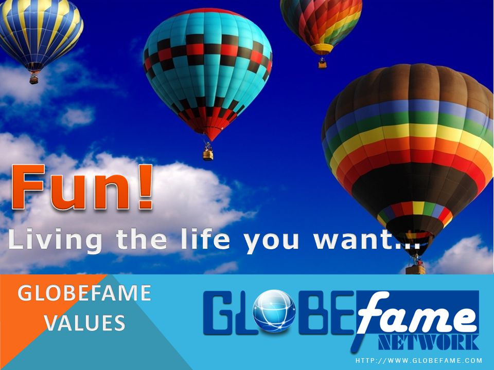 Fun! Living the life you want… GLOBEFAME VALUES
