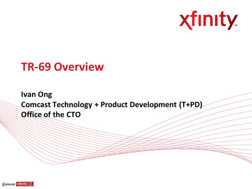 TR-69 Overview Ivan Ong Comcast Technology + Product Development (T+PD) Office of the CTO