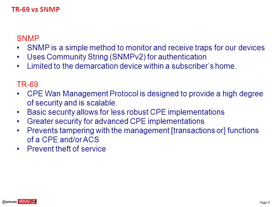 TR-69 vs SNMP SNMP. SNMP is a simple method to monitor and receive traps for our devices. Uses Community String (SNMPv2) for authentication.
