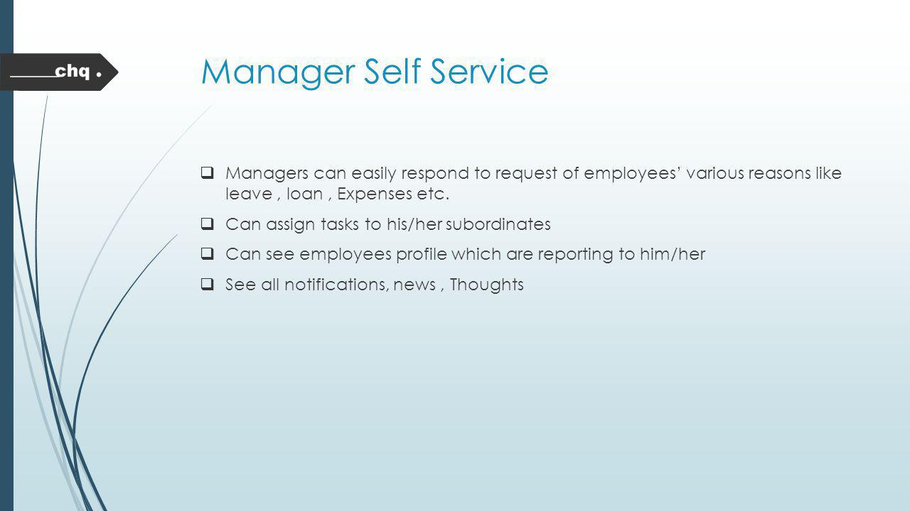 Manager Self Service Managers can easily respond to request of employees' various reasons like leave , loan , Expenses etc.