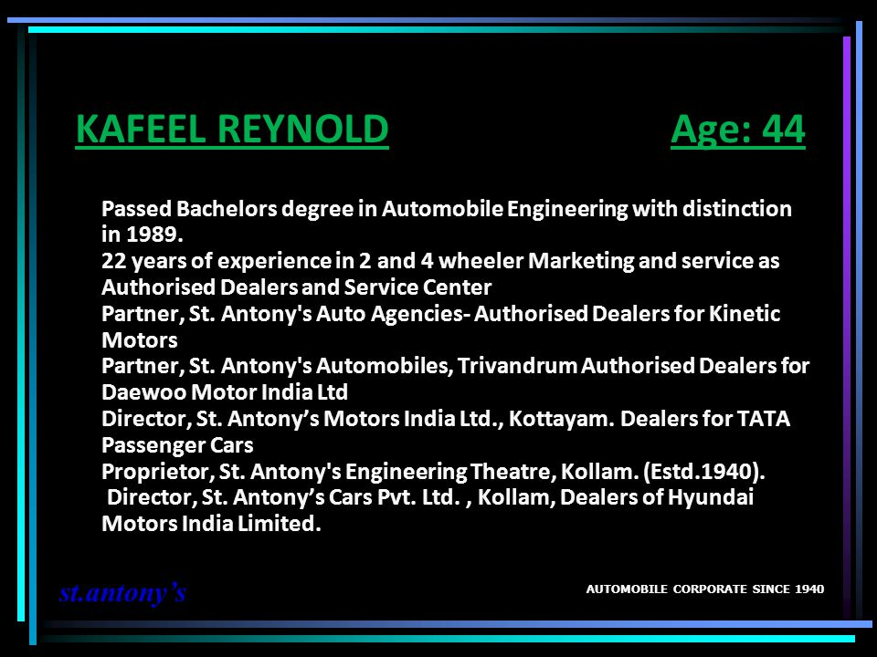 KAFEEL REYNOLD Age: 44 Passed Bachelors degree in Automobile Engineering with distinction in 1989. 22 years of experience in 2 and 4 wheeler Marketing and service as Authorised Dealers and Service Center Partner, St. Antony s Auto Agencies- Authorised Dealers for Kinetic Motors Partner, St. Antony s Automobiles, Trivandrum Authorised Dealers for Daewoo Motor India Ltd Director, St. Antony's Motors India Ltd., Kottayam. Dealers for TATA Passenger Cars Proprietor, St. Antony s Engineering Theatre, Kollam. (Estd.1940). Director, St. Antony's Cars Pvt. Ltd. , Kollam, Dealers of Hyundai Motors India Limited.