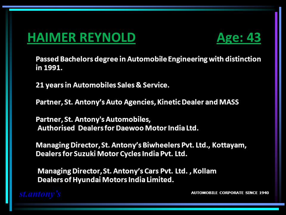 HAIMER REYNOLD Age: 43 Passed Bachelors degree in Automobile Engineering with distinction in 1991. 21 years in Automobiles Sales & Service. Partner, St. Antony's Auto Agencies, Kinetic Dealer and MASS Partner, St. Antony s Automobiles, Authorised Dealers for Daewoo Motor India Ltd. Managing Director, St. Antony's Biwheelers Pvt. Ltd., Kottayam, Dealers for Suzuki Motor Cycles India Pvt. Ltd. Managing Director, St. Antony's Cars Pvt. Ltd. , Kollam Dealers of Hyundai Motors India Limited.