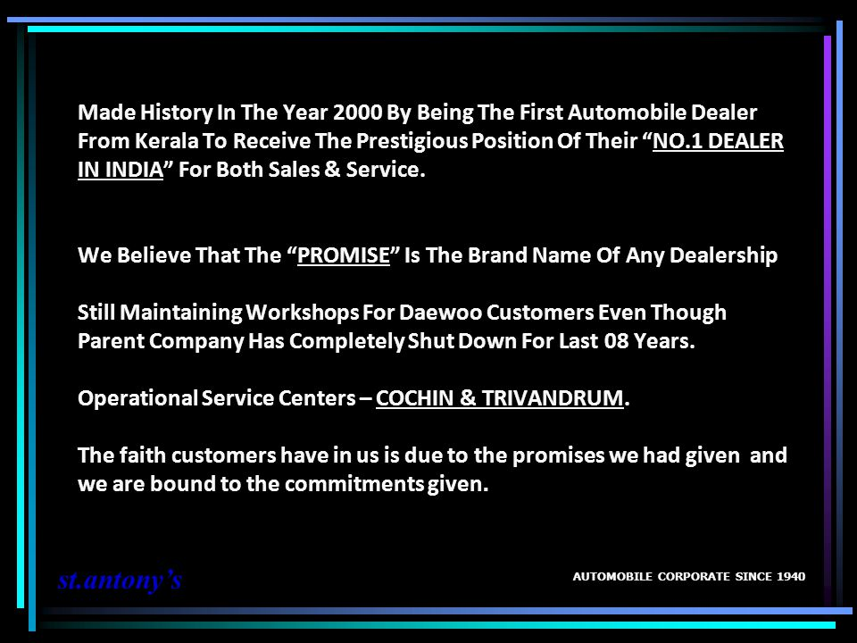 Made History In The Year 2000 By Being The First Automobile Dealer From Kerala To Receive The Prestigious Position Of Their NO.1 DEALER IN INDIA For Both Sales & Service. We Believe That The PROMISE Is The Brand Name Of Any Dealership Still Maintaining Workshops For Daewoo Customers Even Though Parent Company Has Completely Shut Down For Last 08 Years. Operational Service Centers – COCHIN & TRIVANDRUM. The faith customers have in us is due to the promises we had given and we are bound to the commitments given.