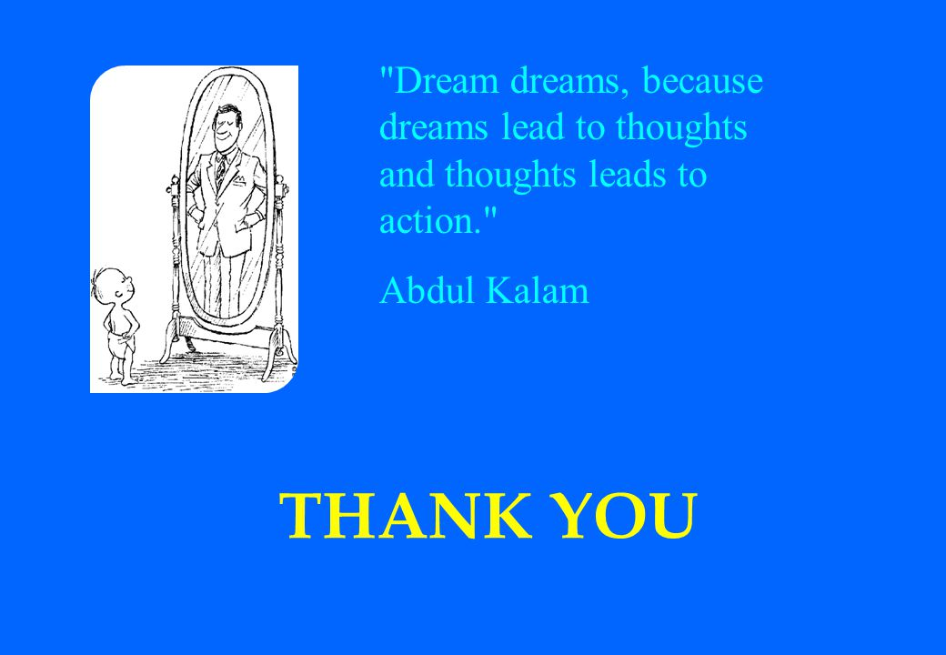 Dream dreams, because dreams lead to thoughts and thoughts leads to action.