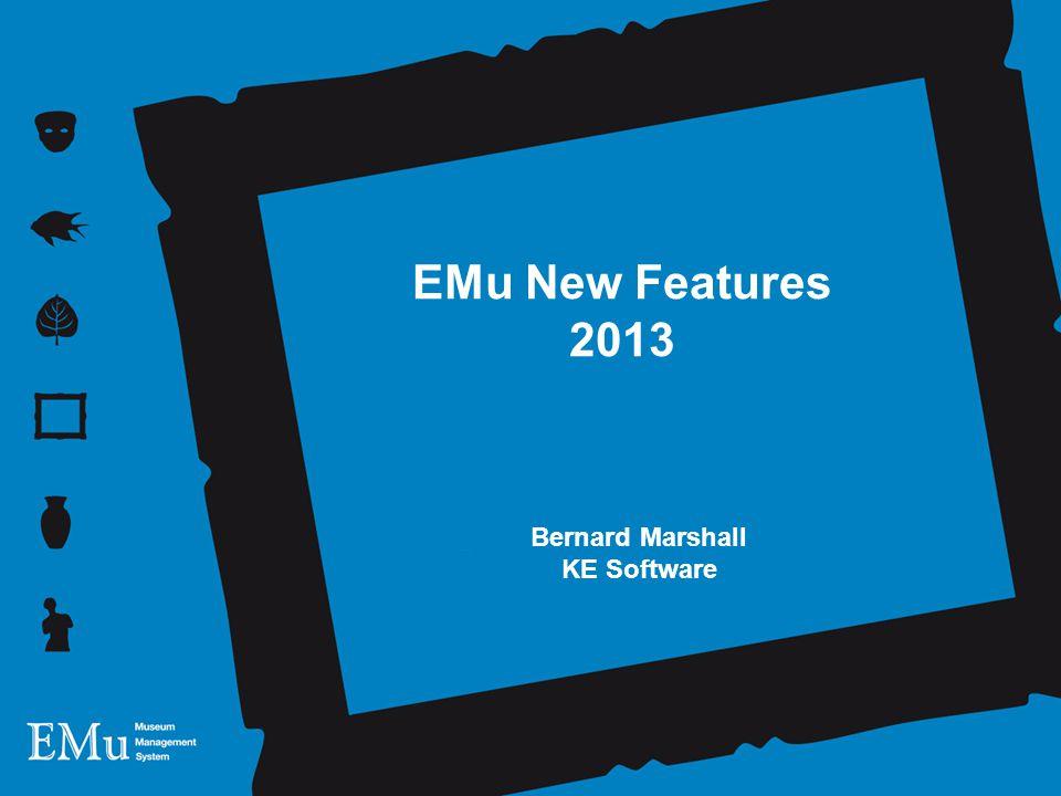 EMu New Features 2013 Bernard Marshall KE Software