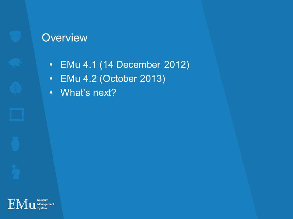 Overview EMu 4.1 (14 December 2012) EMu 4.2 (October 2013)