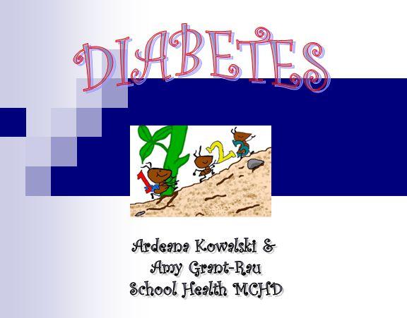 DIABETES Ardeana Kowalski & Amy Grant-Rau School Health MCHD