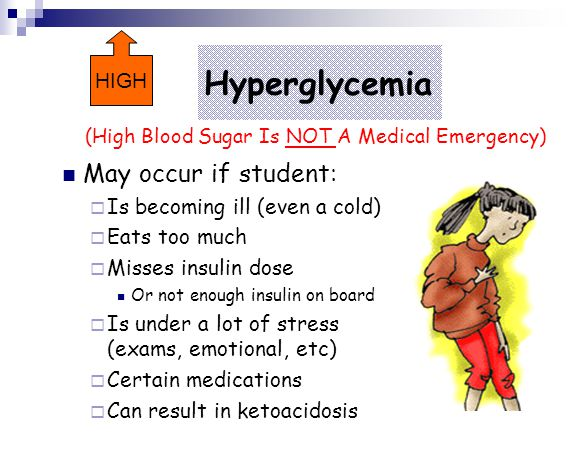 Hyperglycemia May occur if student: HIGH Is becoming ill (even a cold)