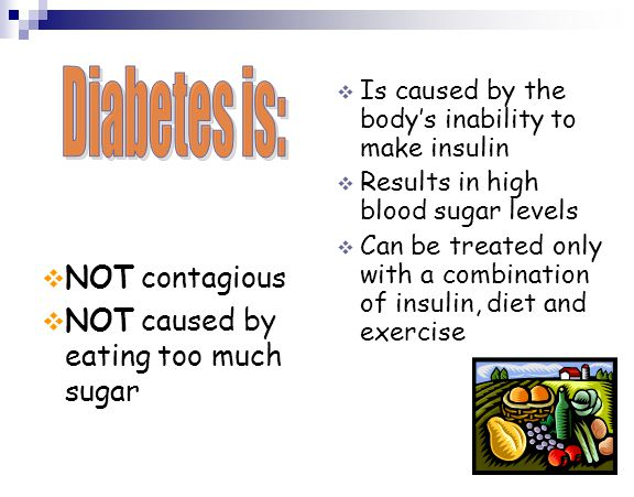 Diabetes is: NOT contagious NOT caused by eating too much sugar