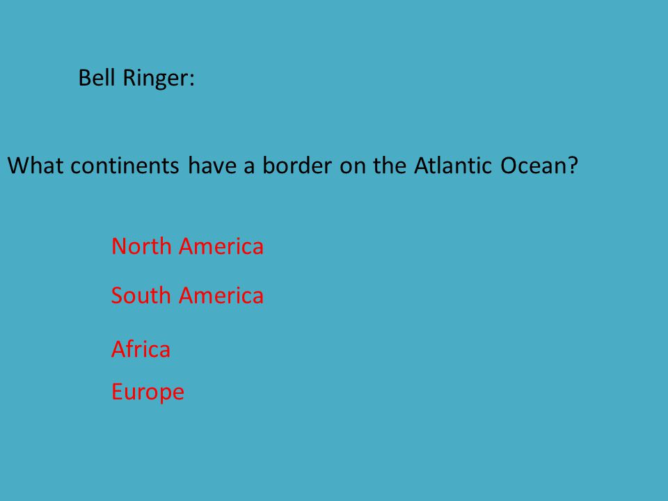 Bell Ringer: What continents have a border on the Atlantic Ocean North America. South America. Africa.