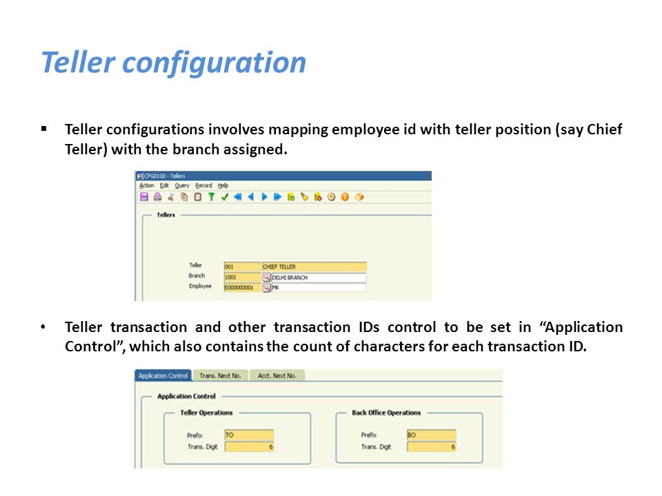 Teller configuration Teller configurations involves mapping employee id with teller position (say Chief Teller) with the branch assigned.