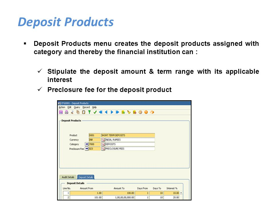 Deposit Products Deposit Products menu creates the deposit products assigned with category and thereby the financial institution can :