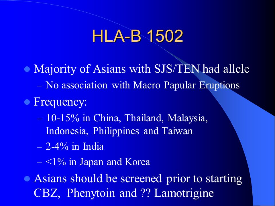 HLA-B 1502 Majority of Asians with SJS/TEN had allele Frequency: