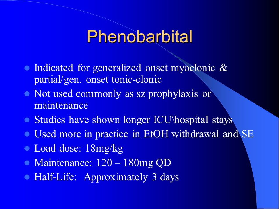 Phenobarbital Indicated for generalized onset myoclonic & partial/gen. onset tonic-clonic. Not used commonly as sz prophylaxis or maintenance.