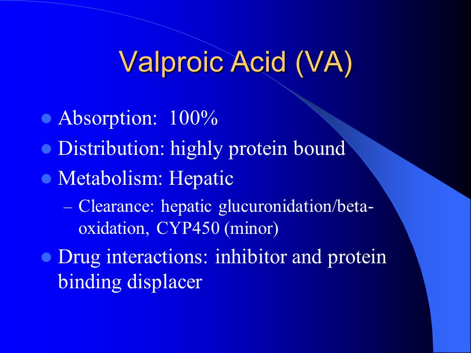 Valproic Acid (VA) Absorption: 100% Distribution: highly protein bound