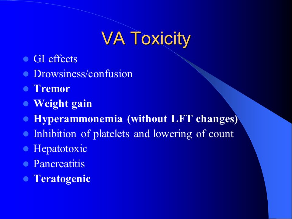 VA Toxicity GI effects Drowsiness/confusion Tremor Weight gain