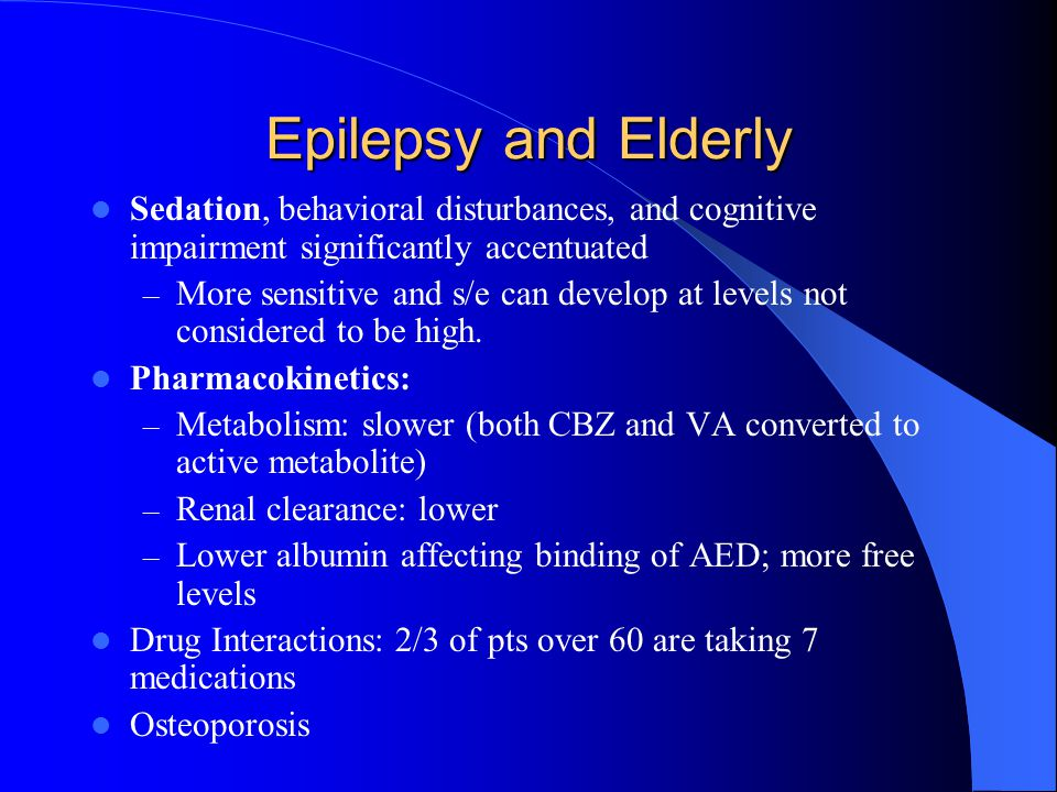 Epilepsy and Elderly Sedation, behavioral disturbances, and cognitive impairment significantly accentuated.