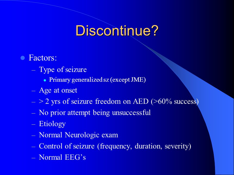 Discontinue Factors: Type of seizure Age at onset