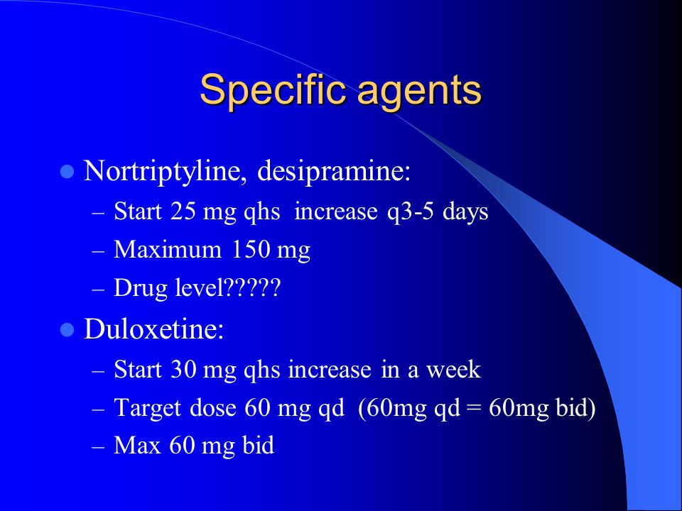 Specific agents Nortriptyline, desipramine: Duloxetine: