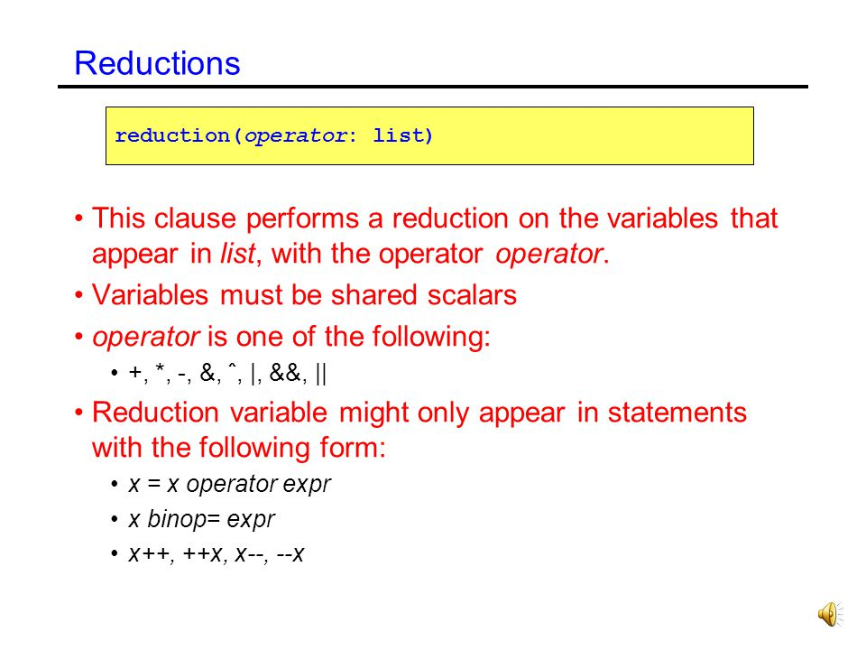 Reductions reduction(operator: list) This clause performs a reduction on the variables that appear in list, with the operator operator.