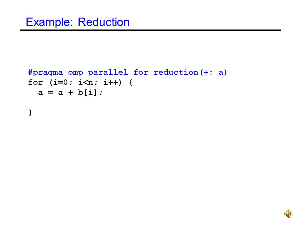 Example: Reduction #pragma omp parallel for reduction(+: a)
